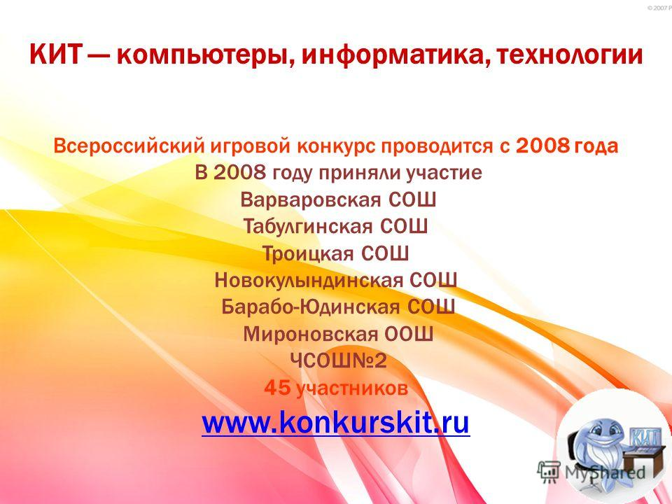 КИТ компьютеры, информатика, технологии Всероссийский игровой конкурс проводится с 2008 года В 2008 году приняли участие Варваровская СОШ Табулгинская СОШ Троицкая СОШ Новокулындинская СОШ Барабо-Юдинская СОШ Мироновская ООШ ЧСОШ2 45 участников www.k