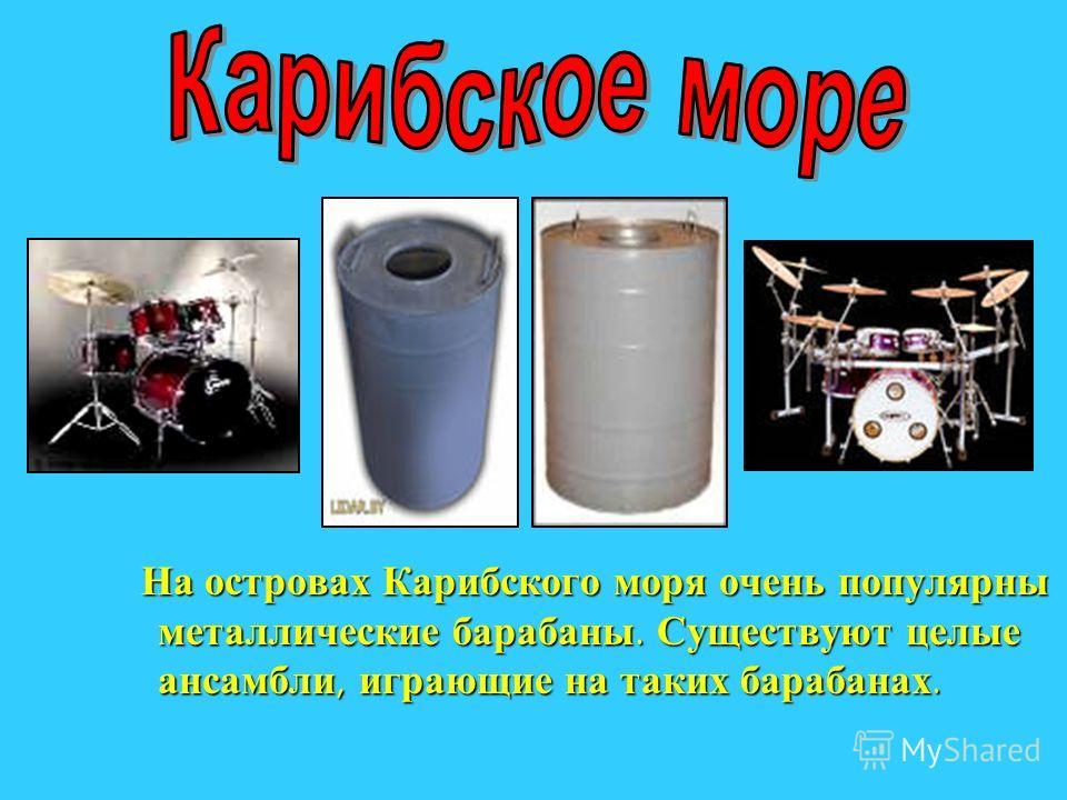 На островах Карибского моря очень популярны металлические барабаны. Существуют целые ансамбли, играющие на таких барабанах. На островах Карибского моря очень популярны металлические барабаны. Существуют целые ансамбли, играющие на таких барабанах.