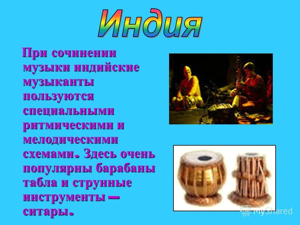 При сочинении музыки индийские музыканты пользуются специальными ритмическими и мелодическими схемами. Здесь очень популярны барабаны табла и струнные инструменты – ситары. При сочинении музыки индийские музыканты пользуются специальными ритмическими