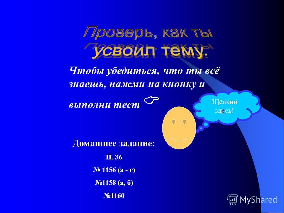 Чтобы убедиться, что ты всё знаешь, нажми на кнопку и выполни тест Щёлкни здесь! Домашнее задание: П. 36 1156 (а - г) 1158 (а, б) 1160