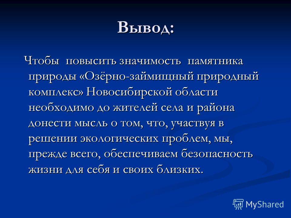 Вывод: Чтобы повысить значимость памятника природы «Озёрно-займищный природный комплекс» Новосибирской области необходимо до жителей села и района донести мысль о том, что, участвуя в решении экологических проблем, мы, прежде всего, обеспечиваем безо