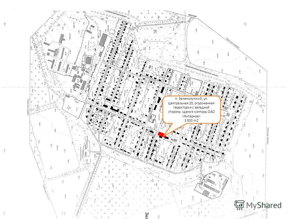 п. Зеленолугский, ул. Центральная 20, огороженная территория с западной стороны сдания конторы ОАО «Янтарное» S 500 m2