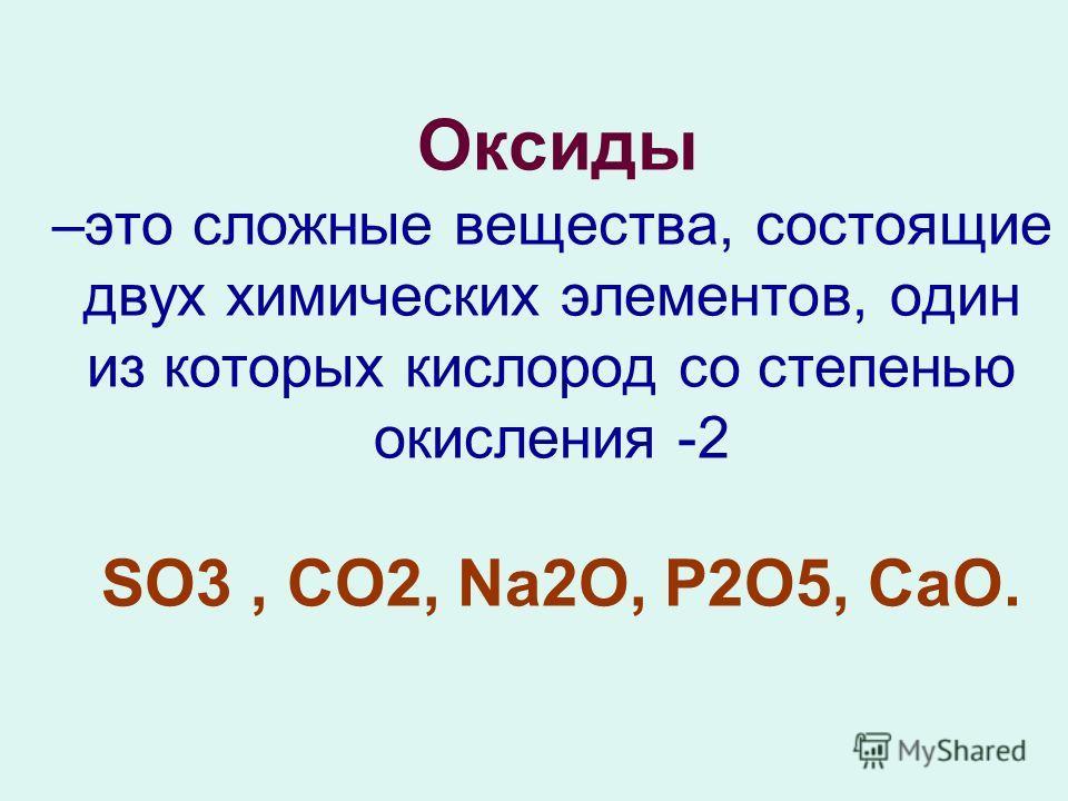 Оксиды –это сложные вещества, состоящие двух химических элементов, один из которых кислород со степенью окисления -2 SO3, CO2, Na2О, P2O5, СаО.