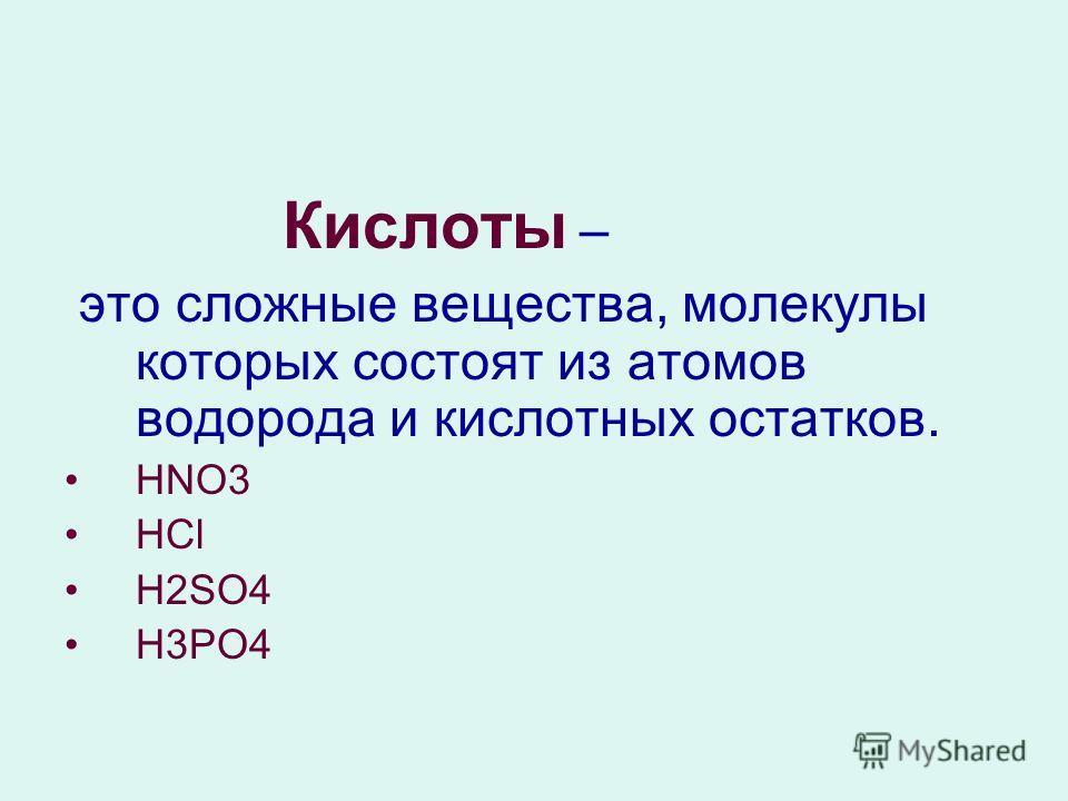Кислоты – это сложные вещества, молекулы которых состоят из атомов водорода и кислотных остатков. HNO3 HCl H2SО4 H3РО4