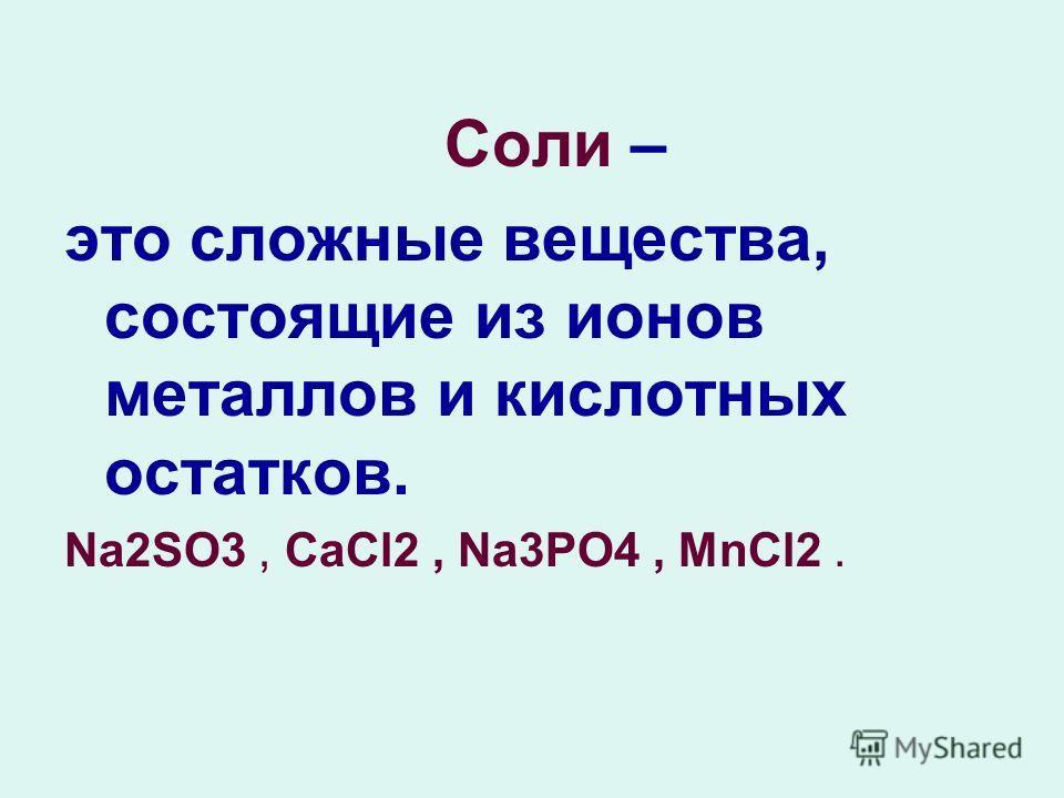 Соли – это сложные вещества, состоящие из ионов металлов и кислотных остатков. Na2SО3, CaCl2, Na3PO4, MnCl2.