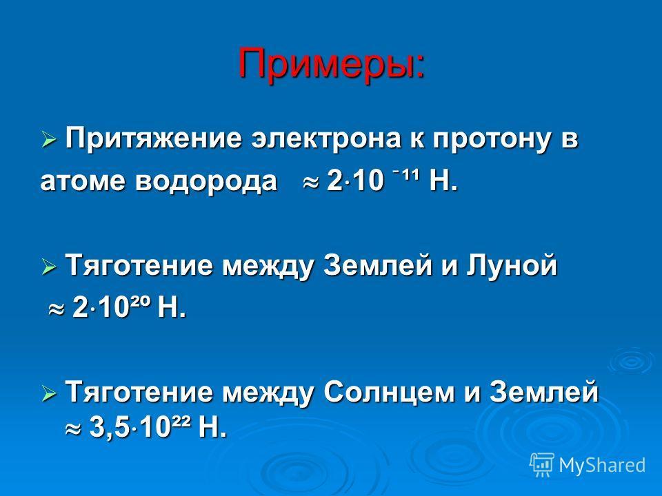 Примеры: Притяжение электрона к протону в Притяжение электрона к протону в атоме водорода 2 10 ֿ¹¹ Н. Тяготение между Землей и Луной Тяготение между Землей и Луной 2 10²º Н. 2 10²º Н. Тяготение между Солнцем и Землей 3,5 10²² Н. Тяготение между Солнц