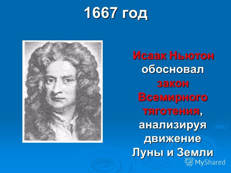 1667 год Исаак Ньютон обосновал закон Всемирного тяготения, анализируя движение Луны и Земли Исаак Ньютон обосновал закон Всемирного тяготения, анализируя движение Луны и Земли