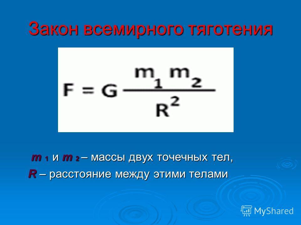Закон всемирного тяготения m 1 и m 2 – массы двух точечных тел, m 1 и m 2 – массы двух точечных тел, R – расстояние между этими телами R – расстояние между этими телами
