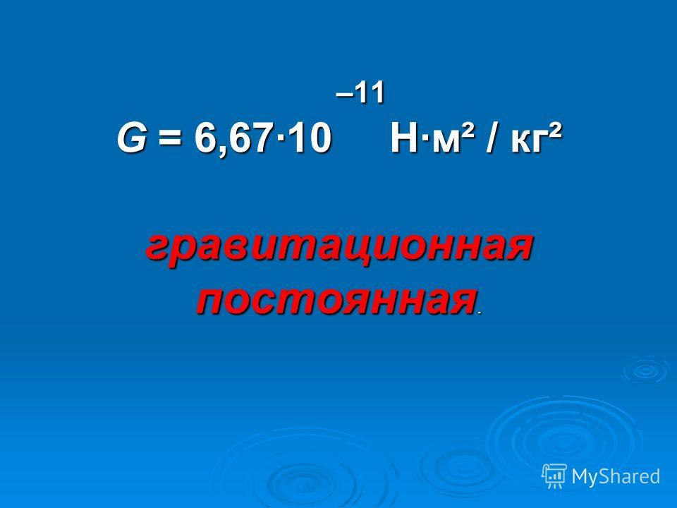 –11 G = 6,6710 Нм² / кг² –11 G = 6,6710 Нм² / кг² гравитационная постоянная.