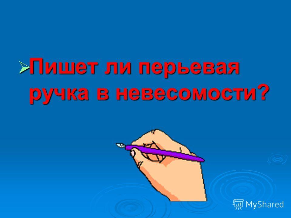 Пишет ли перьевая ручка в невесомости? Пишет ли перьевая ручка в невесомости?