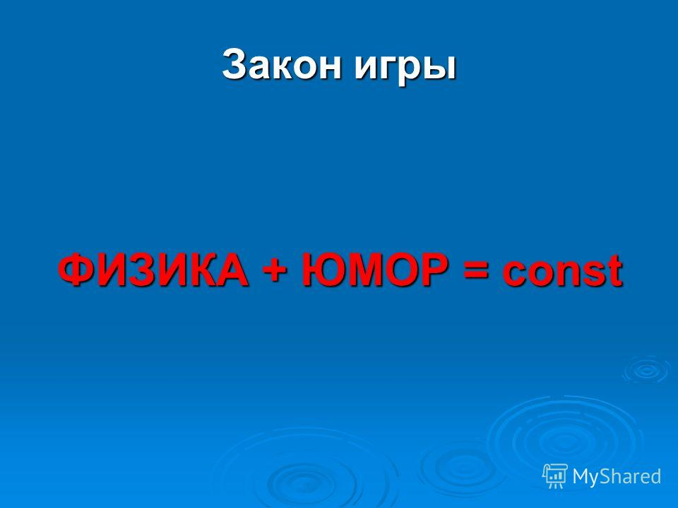 Закон игры ФИЗИКА + ЮМОР = const