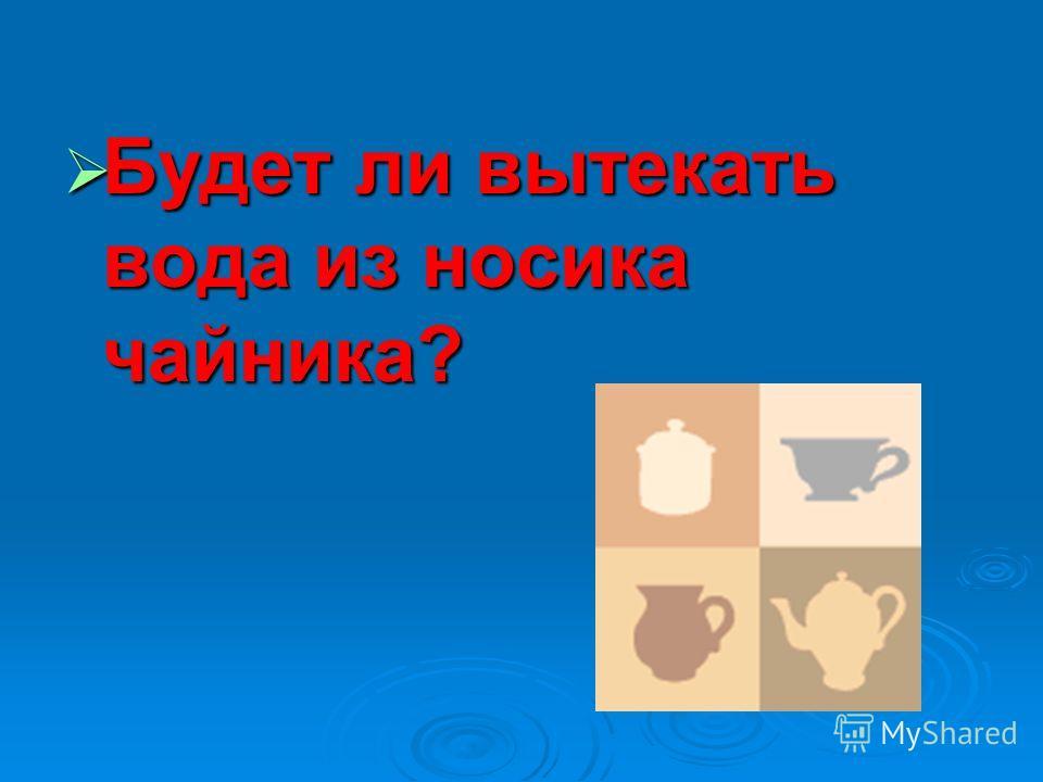 Будет ли вытекать вода из носика чайника? Будет ли вытекать вода из носика чайника?