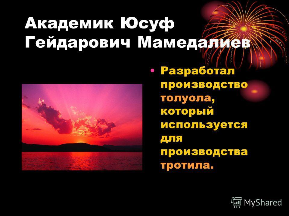 Академик Юсуф Гейдарович Мамедалиев Разработал производство толуола, который используется для производства тротила.
