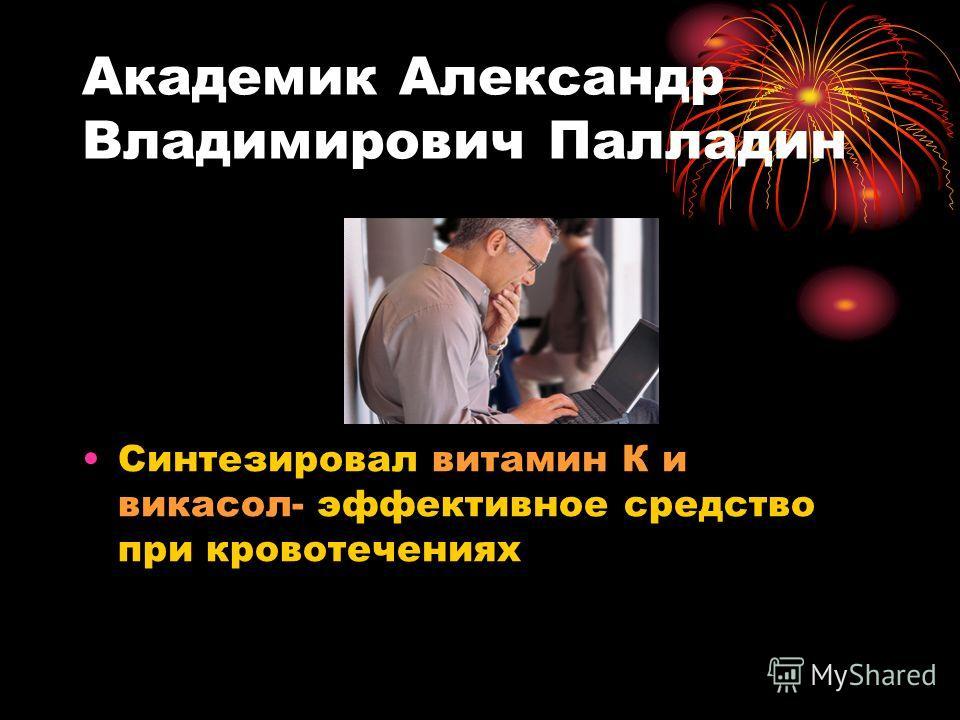 Академик Александр Владимирович Палладин Синтезировал витамин К и викасол- эффективное средство при кровотечениях