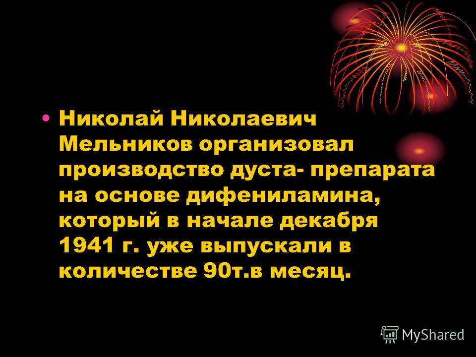 Николай Николаевич Мельников организовал производство дуста- препарата на основе дифениламина, который в начале декабря 1941 г. уже выпускали в количестве 90т.в месяц.