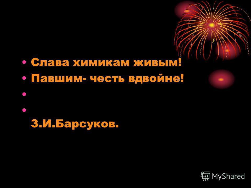 Слава химикам живым! Павшим- честь вдвойне! З.И.Барсуков.