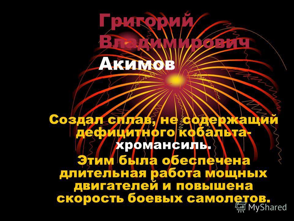 Григорий Владимирович Акимов Создал сплав, не содержащий дефицитного кобальта- хромансиль. Этим была обеспечена длительная работа мощных двигателей и повышена скорость боевых самолетов.