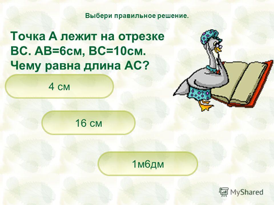Точка А лежит на отрезке ВС. АВ=6см, ВС=10см. Чему равна длина АС? 16 см 1м6дм 4 см Выбери правильное решение.