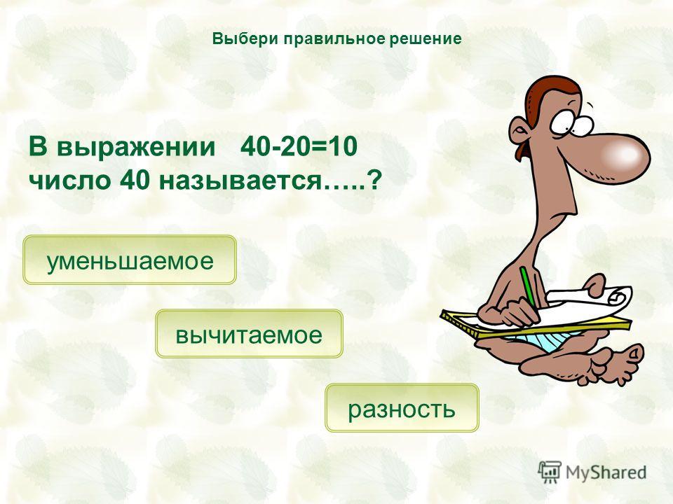В выражении 40-20=10 число 40 называется…..? уменьшаемое вычитаемое разность Выбери правильное решение
