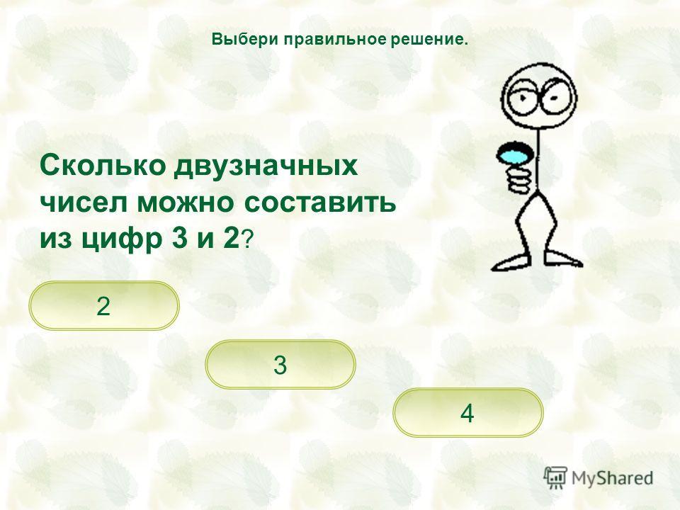 Сколько двузначных чисел можно составить из цифр 3 и 2 ? 4 3 2 Выбери правильное решение.