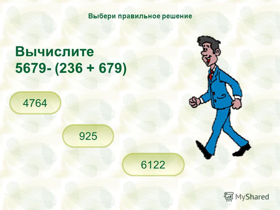 Вычислите 5679- (236 + 679) 6122 925 4764 Выбери правильное решение
