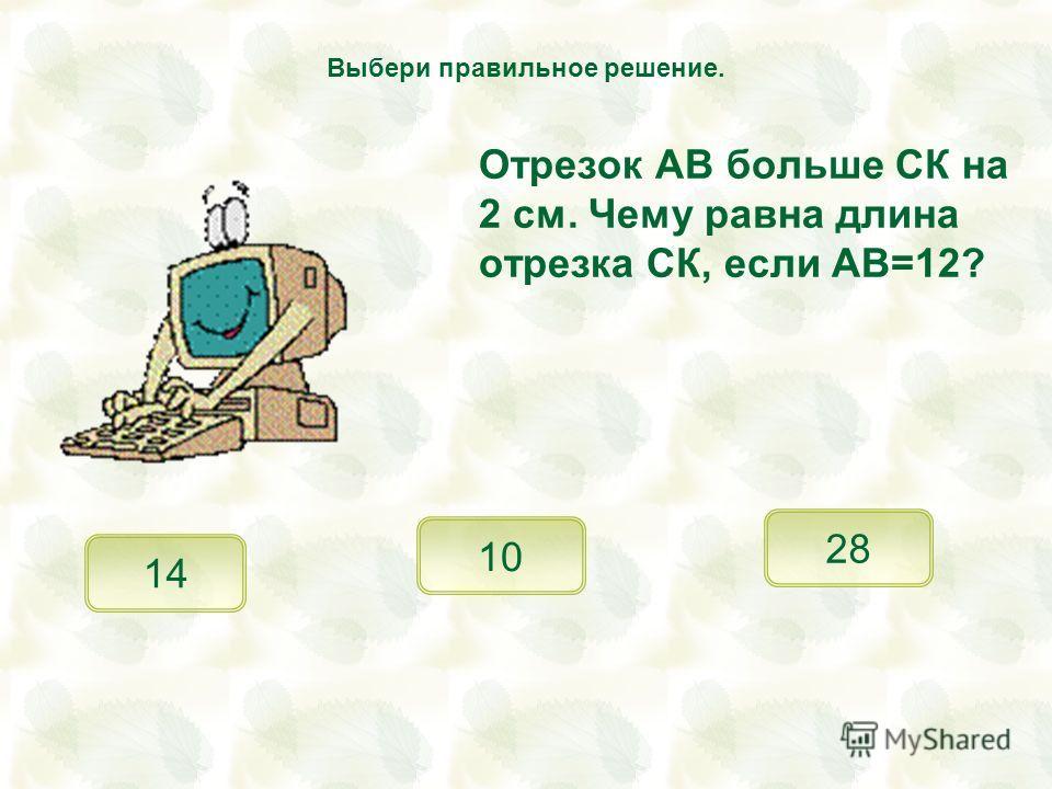 Отрезок АВ больше СК на 2 см. Чему равна длина отрезка СК, если АВ=12? 10 28 Выбери правильное решение. 14