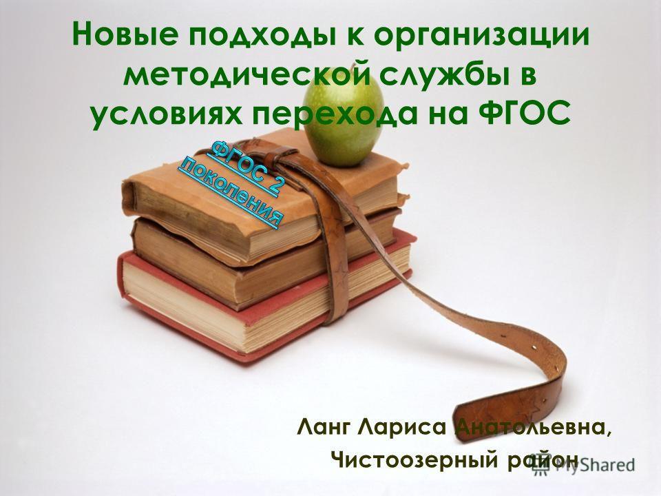 Новые подходы к организации методической службы в условиях перехода на ФГОС Ланг Лариса Анатольевна, Чистоозерный район
