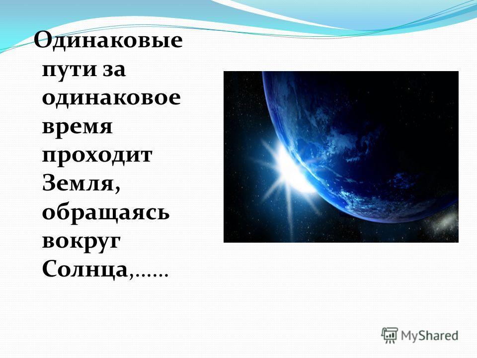 Одинаковые пути за одинаковое время проходит Земля, обращаясь вокруг Солнца,……