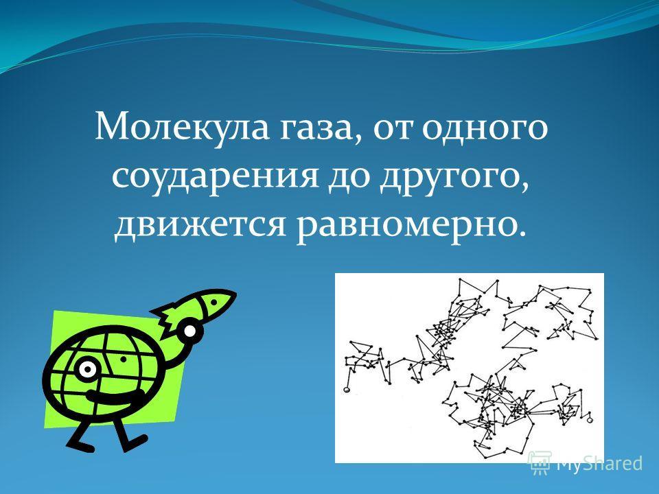 Молекула газа, от одного соударения до другого, движется равномерно.