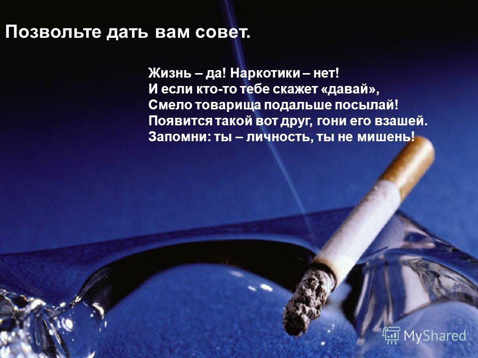Позвольте дать вам совет. Жизнь – да! Наркотики – нет! И если кто-то тебе скажет «давай», Смело товарища подальше посылай! Появится такой вот друг, гони его взашей. Запомни: ты – личность, ты не мишень!