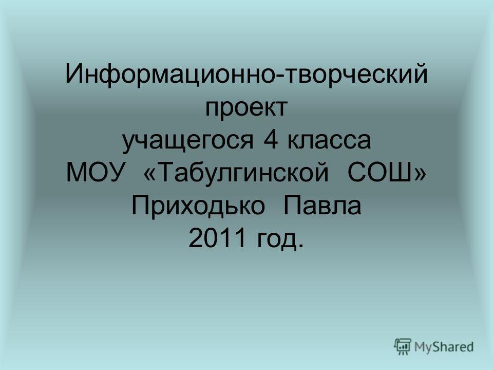 Информационно-творческий проект учащегося 4 класса МОУ «Табулгинской СОШ» Приходько Павла 2011 год.