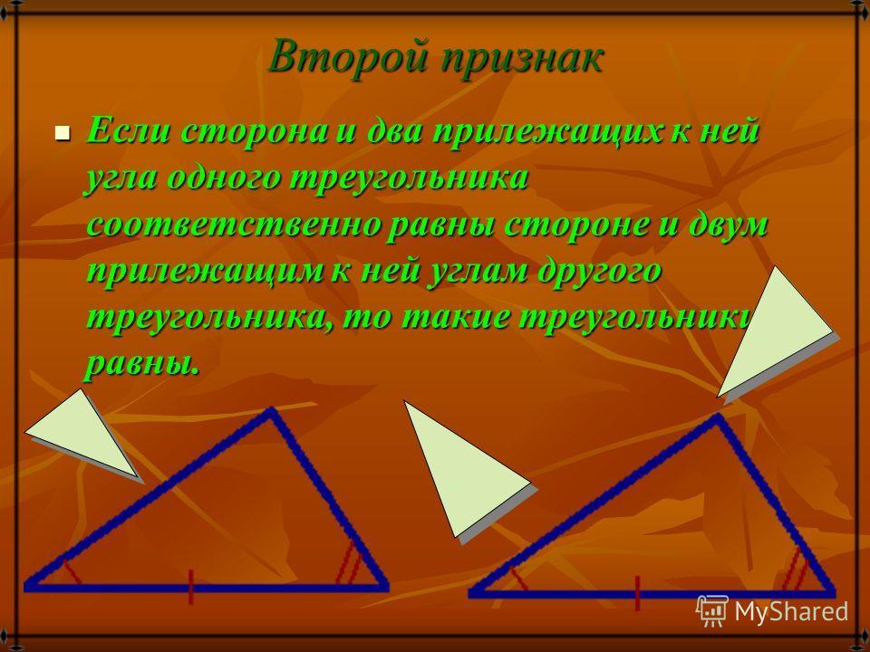 Признаки равенства треугольников: Первый признак Если две стороны и угол между ними одного треугольника соответственно равны двум сторонам и углу между ними другого треугольника, то такие треугольники равны. Если две стороны и угол между ними одного