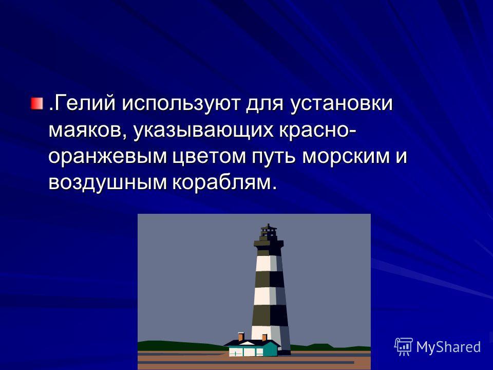 .Гелий используют для установки маяков, указывающих красно- оранжевым цветом путь морским и воздушным кораблям.
