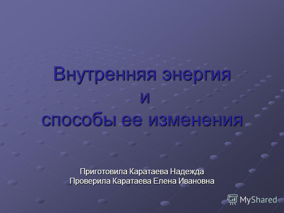 Внутренняя энергия и способы ее изменения Приготовила Каратаева Надежда Проверила Каратаева Елена Ивановна