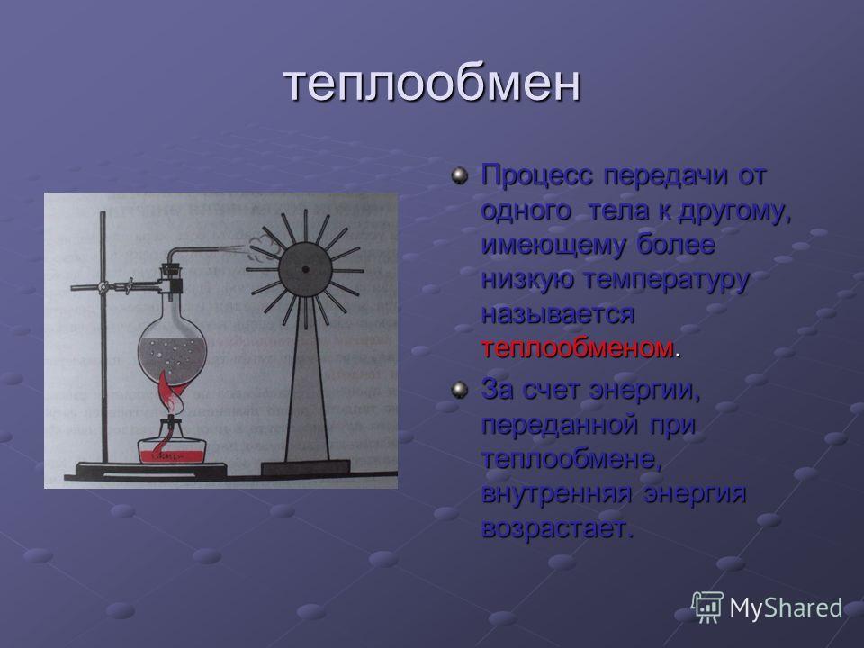 теплообмен Процесс передачи от одного тела к другому, имеющему более низкую температуру называется теплообменом. За счет энергии, переданной при теплообмене, внутренняя энергия возрастает.