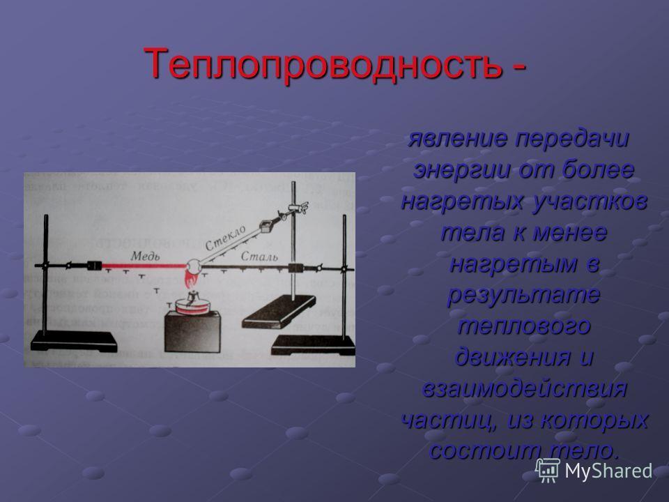 Теплопроводность - явление передачи энергии от более нагретых участков тела к менее нагретым в результате теплового движения и взаимодействия частиц, из которых состоит тело. явление передачи энергии от более нагретых участков тела к менее нагретым в