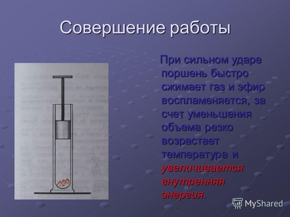 Совершение работы При сильном ударе поршень быстро сжимает газ и эфир воспламеняется, за счет уменьшения объема резко возрастает температура и увеличивается внутренняя энергия. При сильном ударе поршень быстро сжимает газ и эфир воспламеняется, за сч