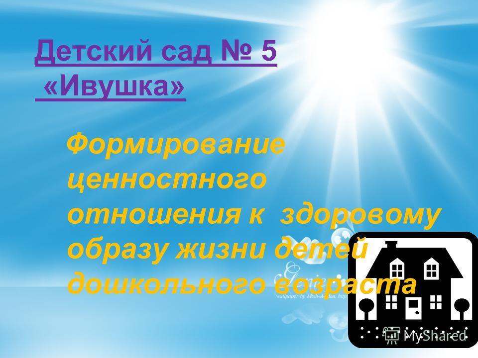 Детский сад 5 «Ивушка» Формирование ценностного отношения к здоровому образу жизни детей дошкольного возраста