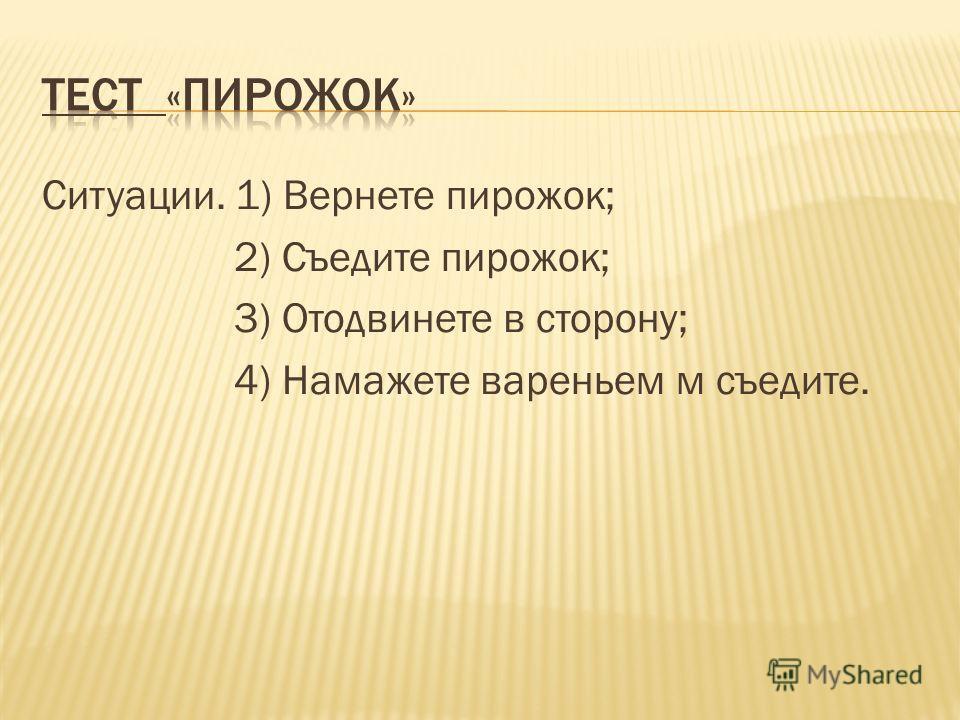 Ситуации. 1) Вернете пирожок; 2) Съедите пирожок; 3) Отодвинете в сторону; 4) Намажете вареньем м съедите.