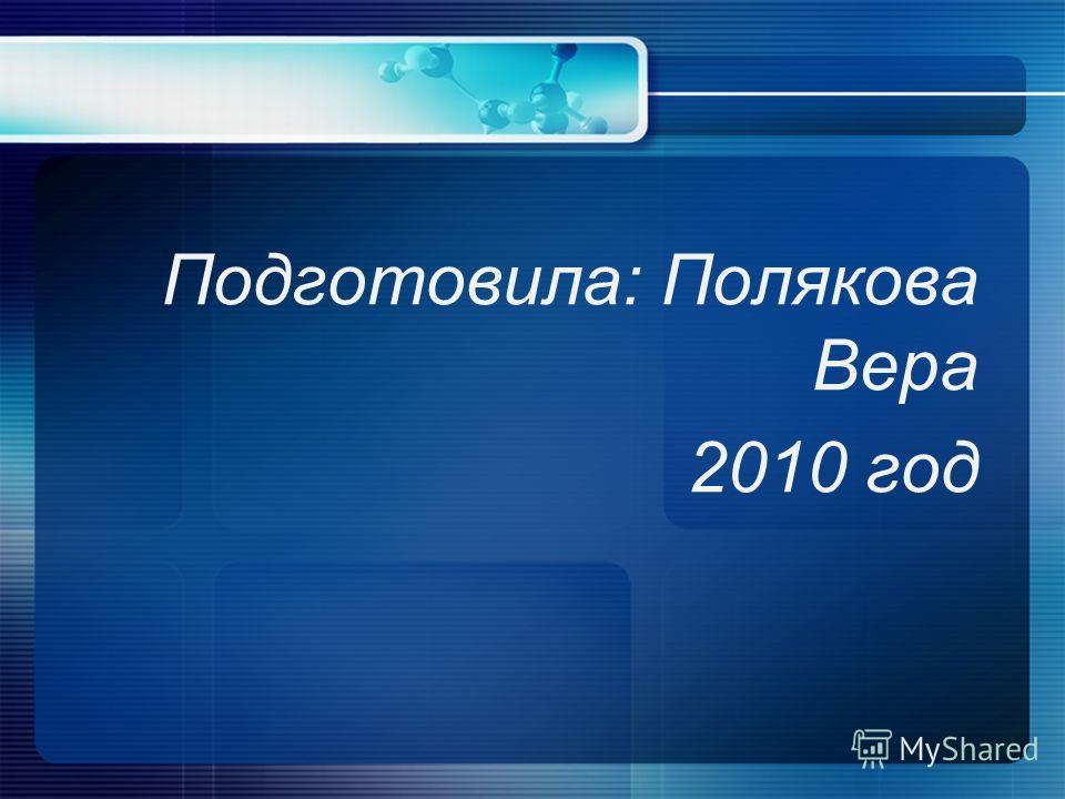 Подготовила: Полякова Вера 2010 год
