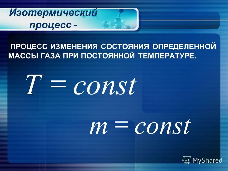 Изотермический процесс - ПРОЦЕСС ИЗМЕНЕНИЯ СОСТОЯНИЯ ОПРЕДЕЛЕННОЙ МАССЫ ГАЗА ПРИ ПОСТОЯННОЙ ТЕМПЕРАТУРЕ. constТ constm