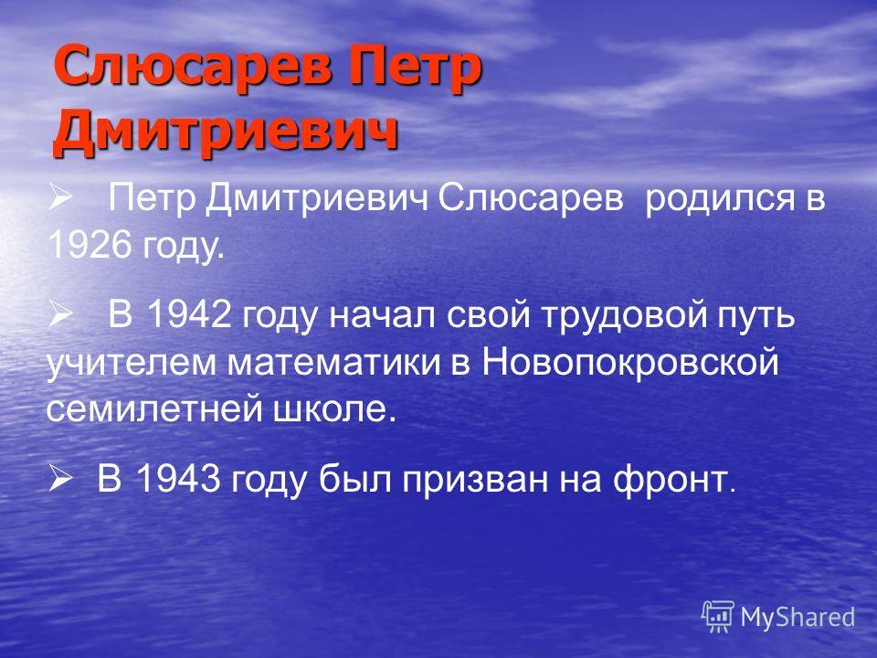 Слюсарев Петр Дмитриевич Петр Дмитриевич Слюсарев родился в 1926 году. В 1942 году начал свой трудовой путь учителем математики в Новопокровской семилетней школе. В 1943 году был призван на фронт.