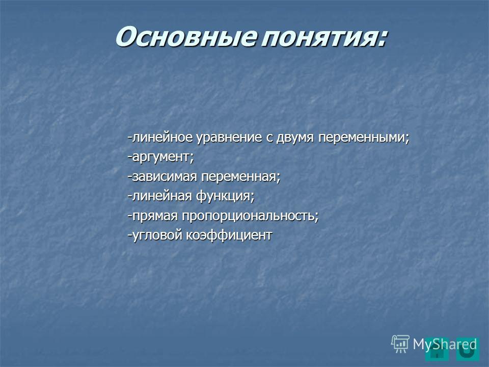 Основные понятия: -линейное уравнение с двумя переменными; -аргумент; -зависимая переменная; -линейная функция; -прямая пропорциональность; -угловой коэффициент