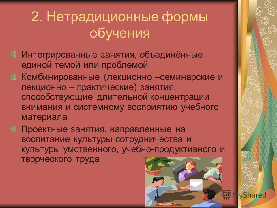 2. Нетрадиционные формы обучения Интегрированные занятия, объединённые единой темой или проблемой Комбинированные (лекционно –семинарские и лекционно – практические) занятия, способствующие длительной концентрации внимания и системному восприятию уче
