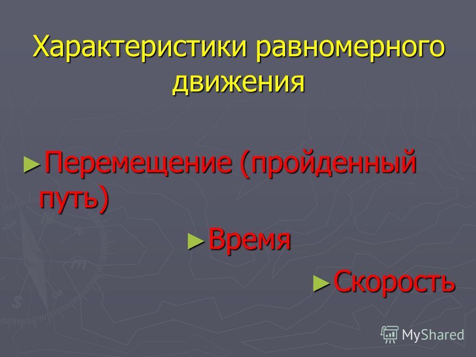 Характеристики равномерного движения Перемещение (пройденный путь) Перемещение (пройденный путь) Время Время Скорость Скорость