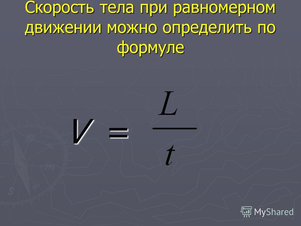 Скорость тела при равномерном движении можно определить по формуле V = V =