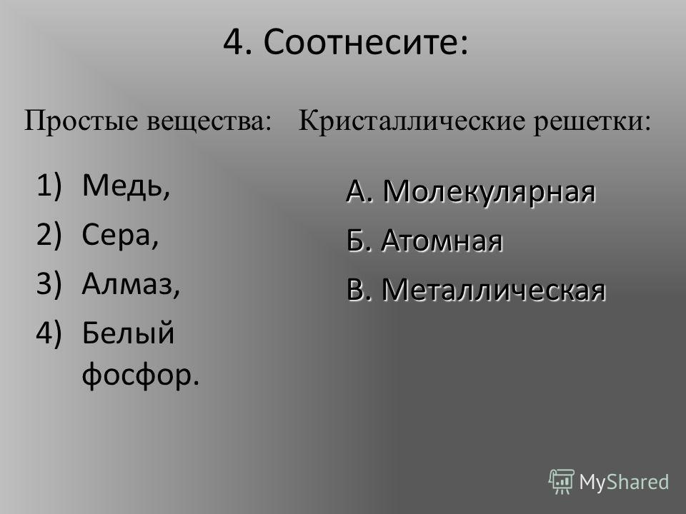 4. Соотнесите: 1)Медь, 2)Сера, 3)Алмаз, 4)Белый фосфор. А. Молекулярная Б. Атомная В. Металлическая Простые вещества:Кристаллические решетки: