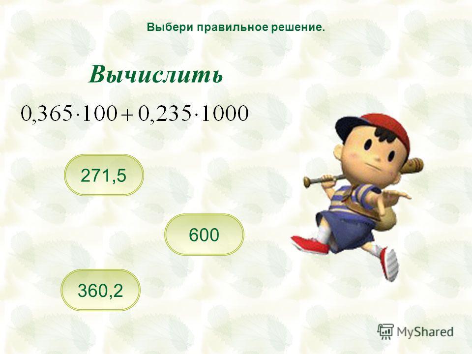 600 360,2 271,5 Выбери правильное решение. Вычислить