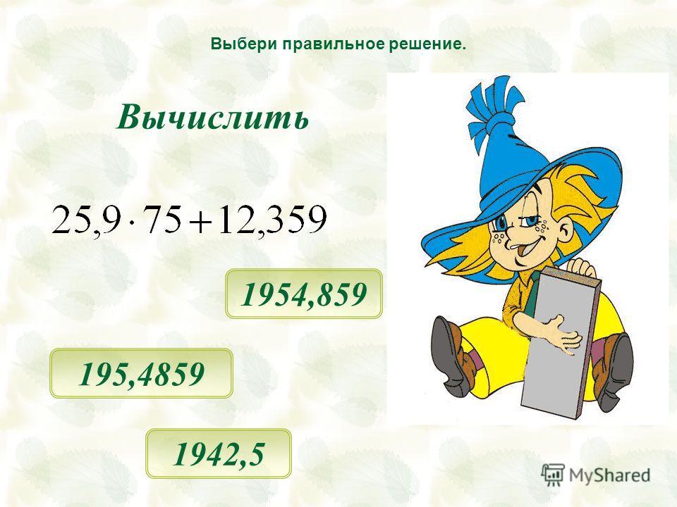 1954,859 1942,5 Выбери правильное решение. 195,4859 Вычислить