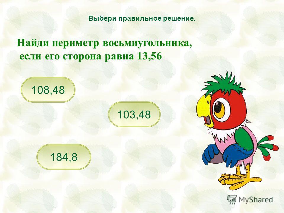 103,48 184,8 108,48 Выбери правильное решение. Найди периметр восьмиугольника, если его сторона равна 13,56